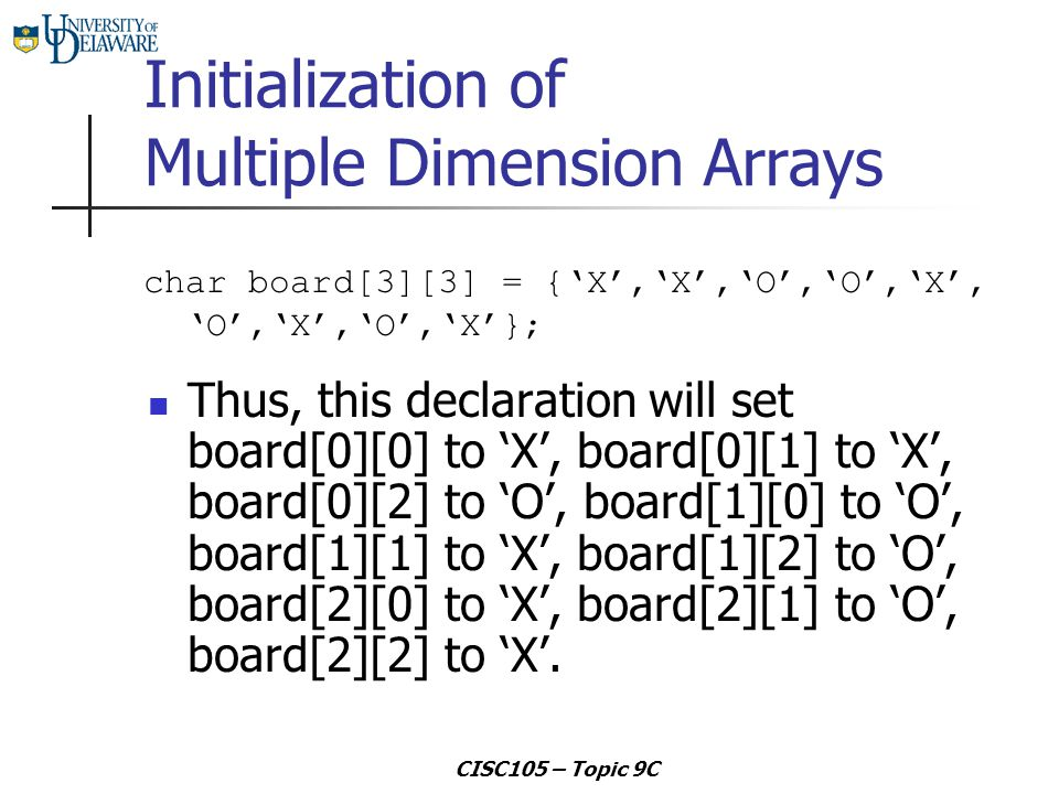 CISC105 – Topic 9C Initialization of Multiple Dimension Arrays Thus, this declaration will set board[0][0] to 'X', board[0][1] to 'X', board[0][2] to