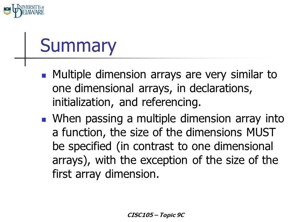 CISC105 – Topic 9C Summary Multiple dimension arrays are very similar to one dimensional arrays, in declarations, initialization, and referencing. Whe