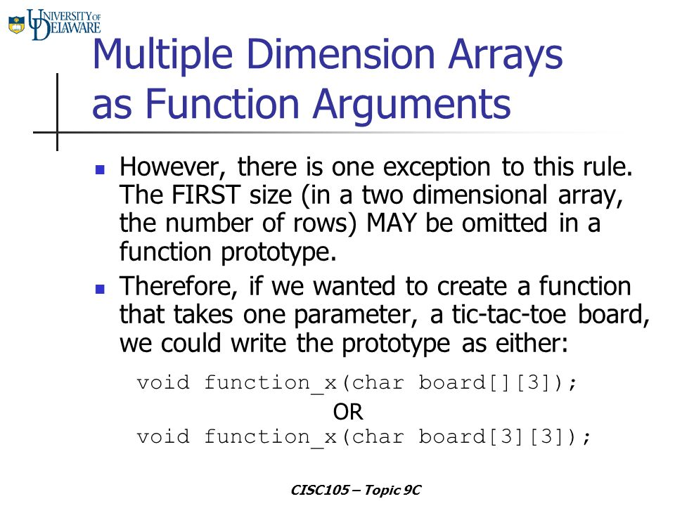CISC105 – Topic 9C Multiple Dimension Arrays as Function Arguments However, there is one exception to this rule. The FIRST size (in a two dimensional