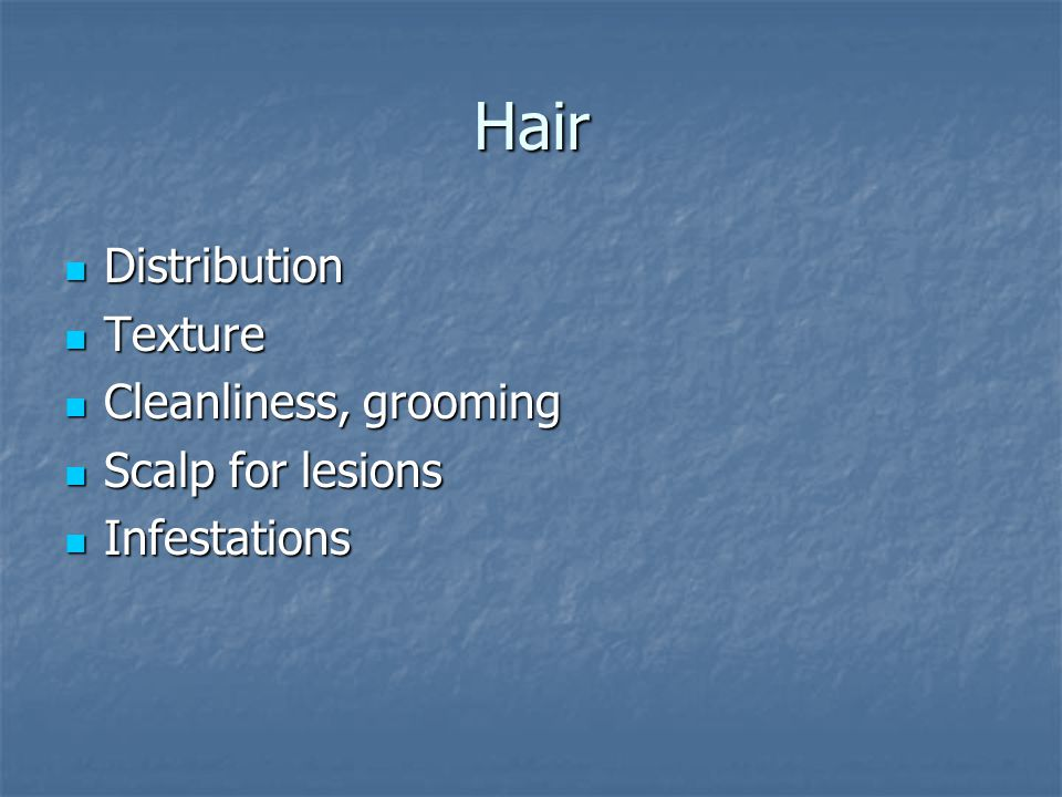 Hair Distribution Distribution Texture Texture Cleanliness, grooming Cleanliness, grooming Scalp for lesions Scalp for lesions Infestations Infestations