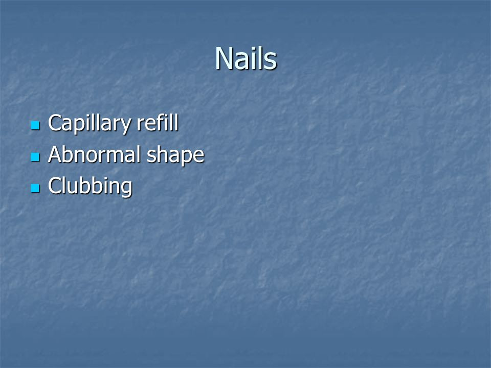 Nails Capillary refill Capillary refill Abnormal shape Abnormal shape Clubbing Clubbing
