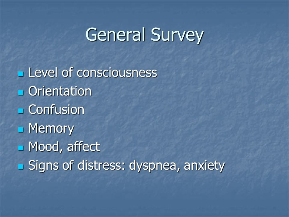 General Survey Level of consciousness Level of consciousness Orientation Orientation Confusion Confusion Memory Memory Mood, affect Mood, affect Signs of distress: dyspnea, anxiety Signs of distress: dyspnea, anxiety