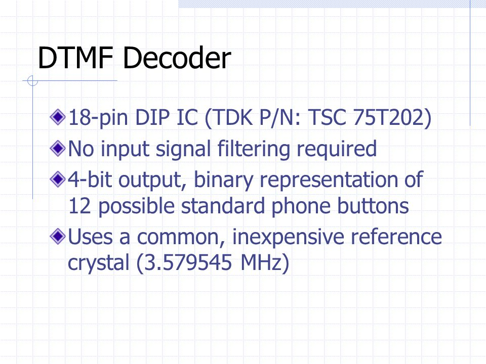 DTMF Decoder 18-pin DIP IC (TDK P/N: TSC 75T202) No input signal filtering required 4-bit output, binary representation of 12 possible standard phone buttons Uses a common, inexpensive reference crystal (3.579545 MHz)
