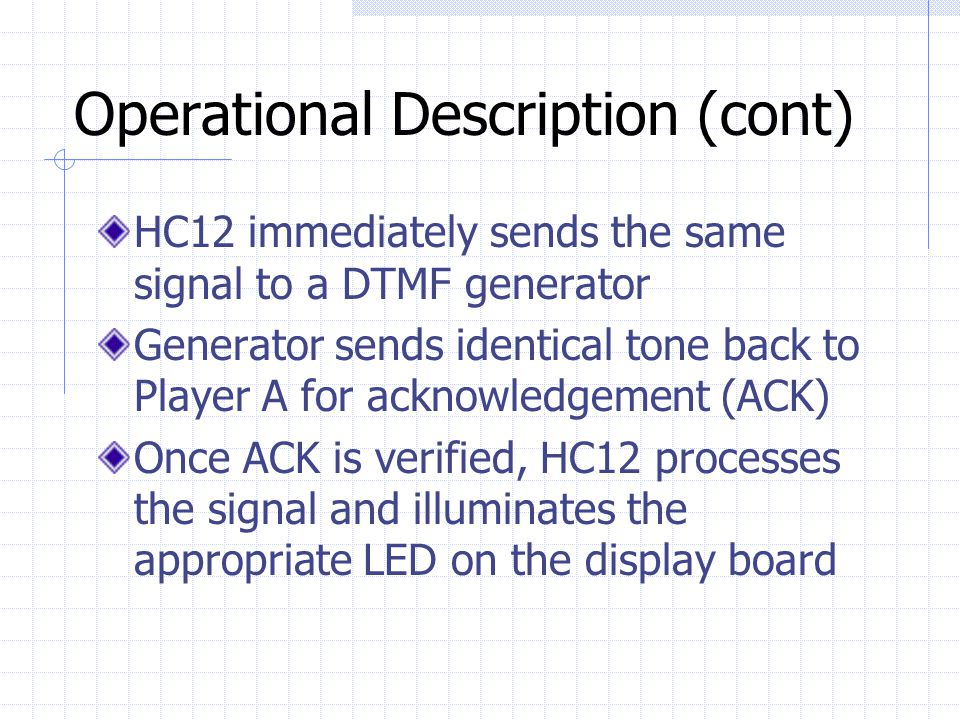 Operational Description (cont) HC12 immediately sends the same signal to a DTMF generator Generator sends identical tone back to Player A for acknowledgement (ACK) Once ACK is verified, HC12 processes the signal and illuminates the appropriate LED on the display board