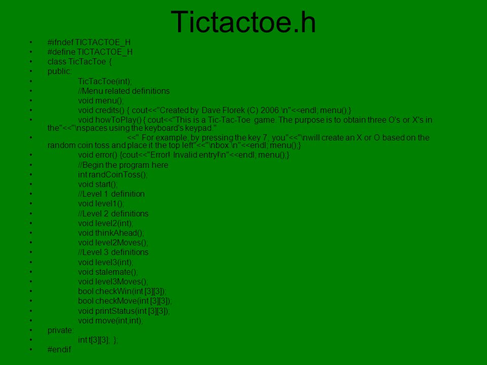 Tictactoe.h #ifndef TICTACTOE_H #define TICTACTOE_H class TicTacToe { public: TicTacToe(int); //Menu related definitions void menu(); void credits() { cout<< Created by Dave Florek (C) 2006.\n <<endl; menu();} void howToPlay() { cout<< This is a Tic-Tac-Toe game.