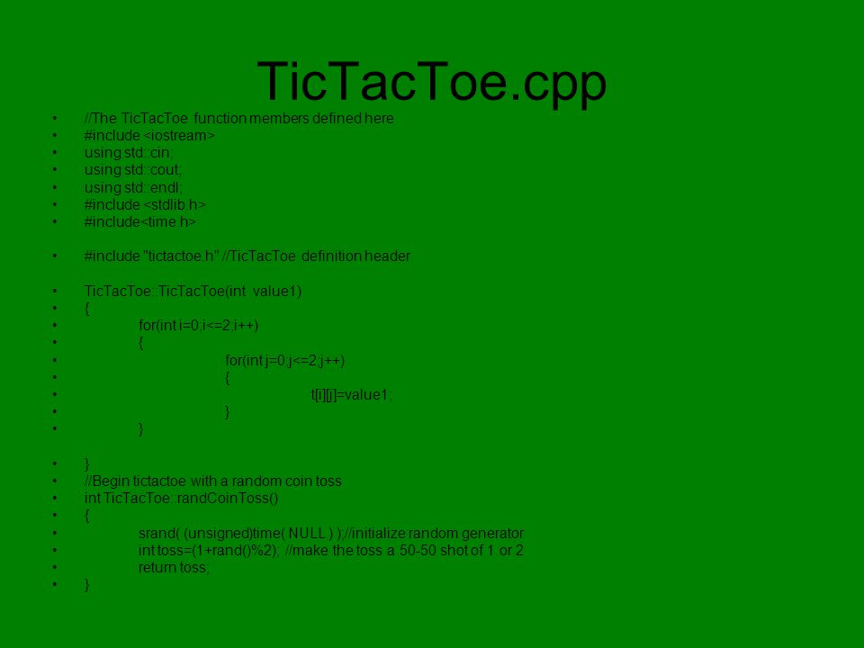 TicTacToe.cpp //The TicTacToe function members defined here #include using std::cin; using std::cout; using std::endl; #include #include tictactoe.h //TicTacToe definition header TicTacToe::TicTacToe(int value1) { for(int i=0;i<=2;i++) { for(int j=0;j<=2;j++) { t[i][j]=value1; } //Begin tictactoe with a random coin toss int TicTacToe::randCoinToss() { srand( (unsigned)time( NULL ) );//initialize random generator int toss=(1+rand()%2); //make the toss a 50-50 shot of 1 or 2 return toss; }