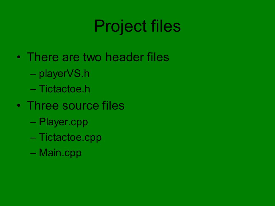 Project files There are two header files –playerVS.h –Tictactoe.h Three source files –Player.cpp –Tictactoe.cpp –Main.cpp