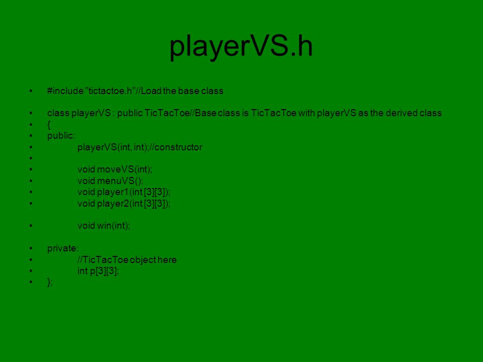 playerVS.h #include tictactoe.h //Load the base class class playerVS : public TicTacToe//Base class is TicTacToe with playerVS as the derived class { public: playerVS(int, int);//constructor void moveVS(int); void menuVS(); void player1(int [3][3]); void player2(int [3][3]); void win(int); private: //TicTacToe object here int p[3][3]; };