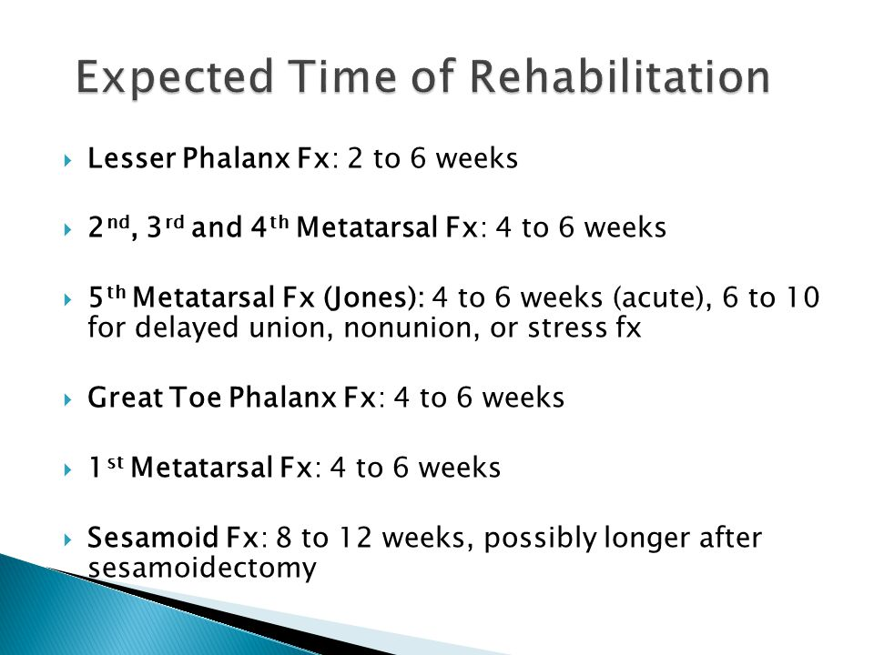  Lesser Phalanx Fx: 2 to 6 weeks  2 nd, 3 rd and 4 th Metatarsal Fx: 4 to 6 weeks  5 th Metatarsal Fx (Jones): 4 to 6 weeks (acute), 6 to 10 for de