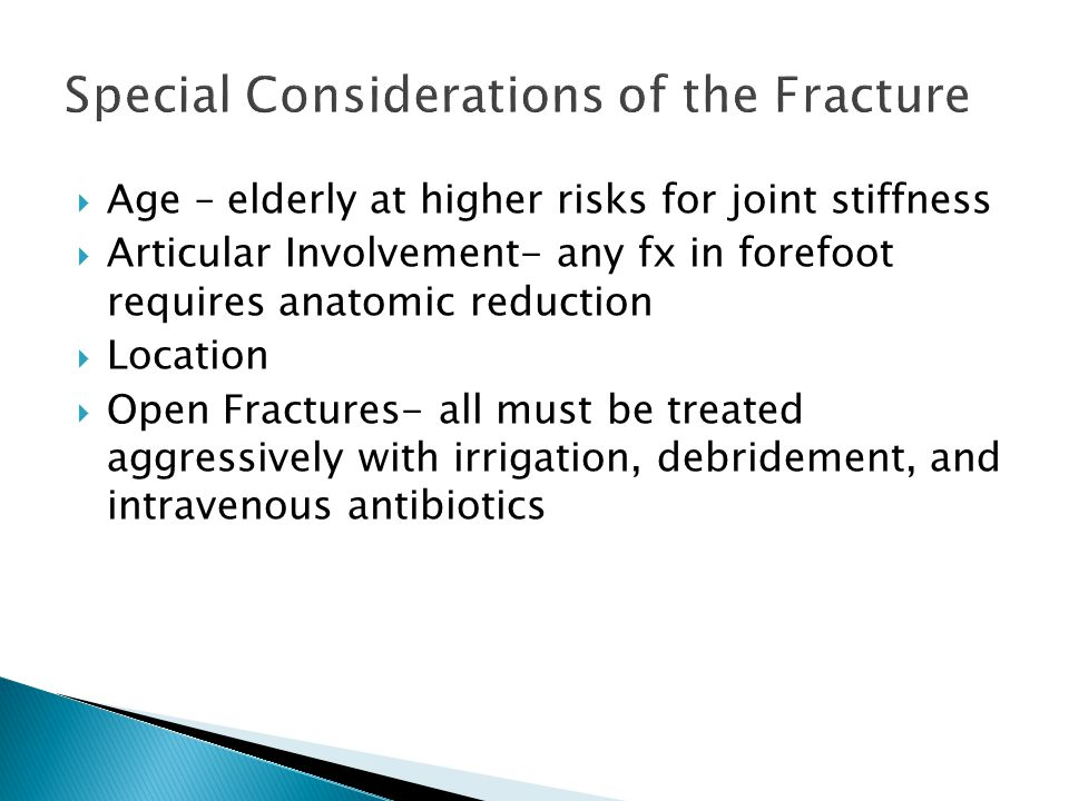  Age – elderly at higher risks for joint stiffness  Articular Involvement- any fx in forefoot requires anatomic reduction  Location  Open Fractures- all must be treated aggressively with irrigation, debridement, and intravenous antibiotics