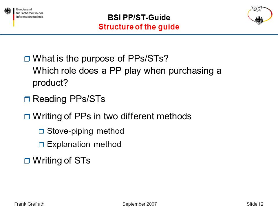 Frank Grefrath September 2007 Slide 13 BSI PP/ST-Guide Stove-Piping-Method  Procedure:  Determine which SFRs for the TOE and which security objectives for the operational environment are desired  Create a single security objective for the TOE for each SFR  Create an OSP for each security objective for the TOE  Create an assumption for each security objective for the operational environment  Write the remaining chapters (PP introduction and conformance claims)