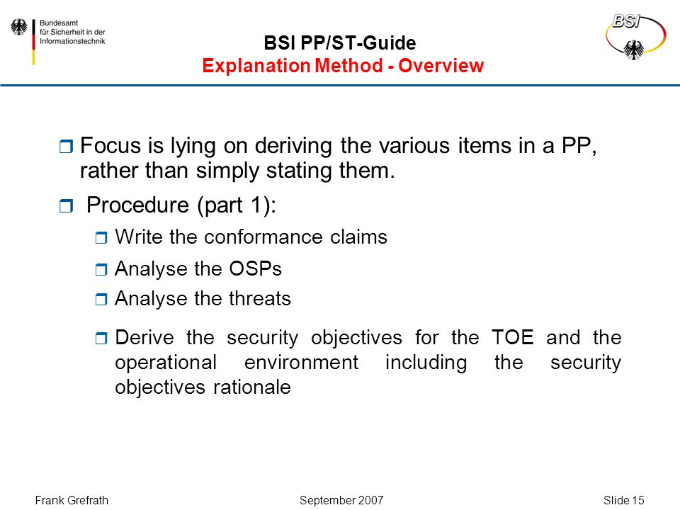 Frank Grefrath September 2007 Slide 16 BSI PP/ST-Guide Explanation Method - Overview  Procedure (part 2):  Derive the SFRs including the Security Requirements Rationale  Define the SARs and explain why you have chosen them  Write the PP introduction