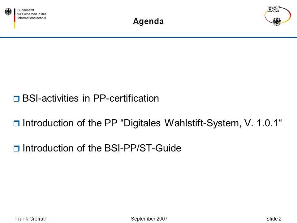 Frank Grefrath September 2007 Slide 3 Recently certified PPs in BSI-CC-Scheme  BSI-PP-0031-2007: Protection Profile Digitales Wahlstift- System, V.