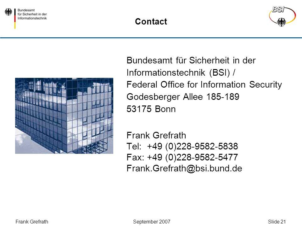 Frank Grefrath September 2007 Slide 21 Contact Bundesamt für Sicherheit in der Informationstechnik (BSI) / Federal Office for Information Security Godesberger Allee 185-189 53175 Bonn Frank Grefrath Tel: +49 (0)228-9582-5838 Fax: +49 (0)228-9582-5477 Frank.Grefrath@bsi.bund.de