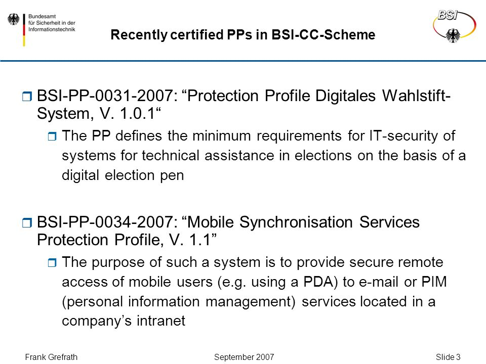 "Frank Grefrath September 2007 Slide 4 Recently certified PPs in BSI-scheme  BSI-PP-0035-2007: ""Security IC Platform Protection Profile (Update of BSI-PP-0002-2001)  The defined TOE is a smartcard integrated circuit which is composed of a processing unit, security components, I/O ports (contact-based and/or contactless) and volatile and non-volatile memories (hardware)  Different PPs for the German electronic health systems are currently under evaluation"