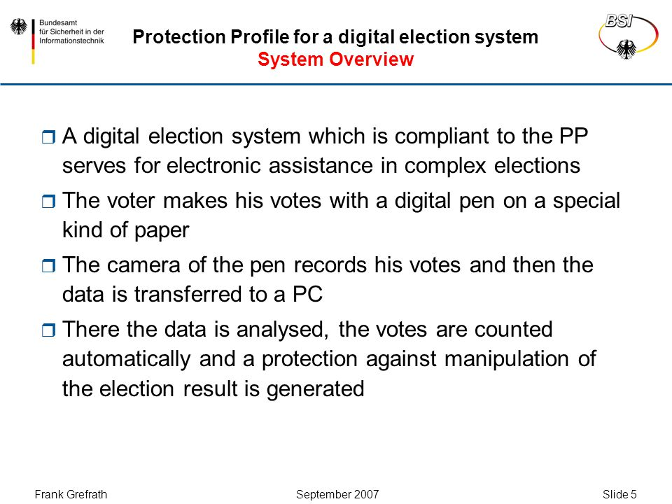 Frank Grefrath September 2007 Slide 6 Protection Profile for a digital election system Motivation / Benefit  Voting takes place in a familiar way for the voter making crosses with a pen on paper  Vote counting can be carried out much faster and easier  Typical failures in manual counting can be avoided  In cases of doubt the electronic election result can be controlled by manually counting the paper ballots  Complex elections can be conducted without great manpower requirements