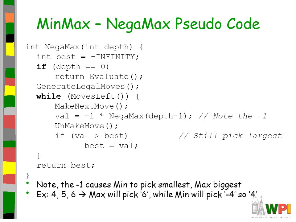 MinMax – NegaMax Pseudo Code int NegaMax(int depth) { int best = -INFINITY; if (depth == 0) return Evaluate(); GenerateLegalMoves(); while (MovesLeft()) { MakeNextMove(); val = -1 * NegaMax(depth-1); // Note the -1 UnMakeMove(); if (val > best) // Still pick largest best = val; } return best; } Note, the -1 causes Min to pick smallest, Max biggest Ex: 4, 5, 6  Max will pick '6', while Min will pick '-4' so '4'