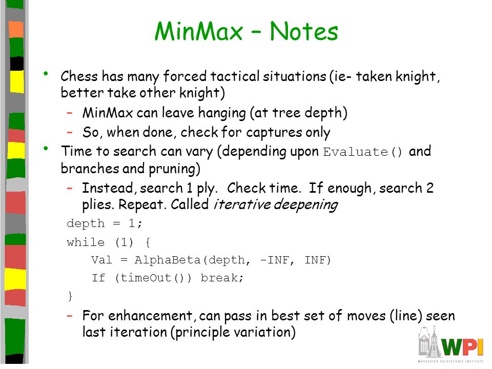 MinMax – Notes Chess has many forced tactical situations (ie- taken knight, better take other knight) –MinMax can leave hanging (at tree depth) –So, when done, check for captures only Time to search can vary (depending upon Evaluate() and branches and pruning) –Instead, search 1 ply.