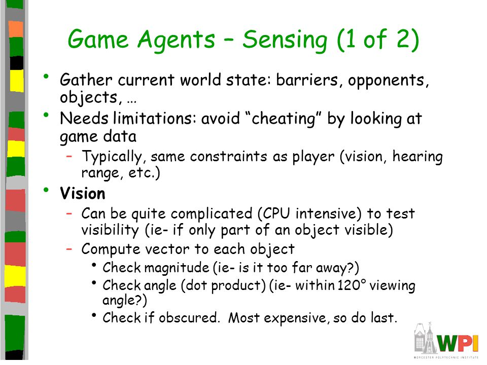 Game Agents – Sensing (1 of 2) Gather current world state: barriers, opponents, objects, … Needs limitations: avoid cheating by looking at game data –Typically, same constraints as player (vision, hearing range, etc.) Vision –Can be quite complicated (CPU intensive) to test visibility (ie- if only part of an object visible) –Compute vector to each object Check magnitude (ie- is it too far away ) Check angle (dot product) (ie- within 120° viewing angle ) Check if obscured.