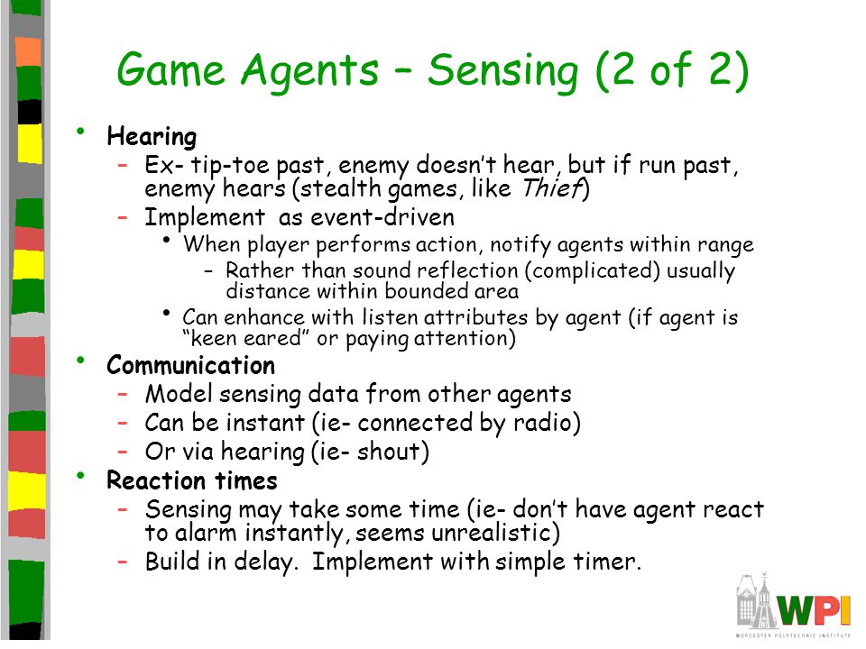 Game Agents – Sensing (2 of 2) Hearing –Ex- tip-toe past, enemy doesn't hear, but if run past, enemy hears (stealth games, like Thief) –Implement as event-driven When player performs action, notify agents within range –Rather than sound reflection (complicated) usually distance within bounded area Can enhance with listen attributes by agent (if agent is keen eared or paying attention) Communication –Model sensing data from other agents –Can be instant (ie- connected by radio) –Or via hearing (ie- shout) Reaction times –Sensing may take some time (ie- don't have agent react to alarm instantly, seems unrealistic) –Build in delay.