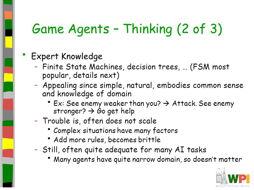 Game Agents – Thinking (2 of 3) Expert Knowledge –Finite State Machines, decision trees, … (FSM most popular, details next) –Appealing since simple, natural, embodies common sense and knowledge of domain Ex: See enemy weaker than you.