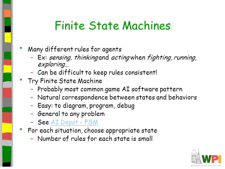 Finite State Machines Many different rules for agents –Ex: sensing, thinking and acting when fighting, running, exploring… –Can be difficult to keep rules consistent.