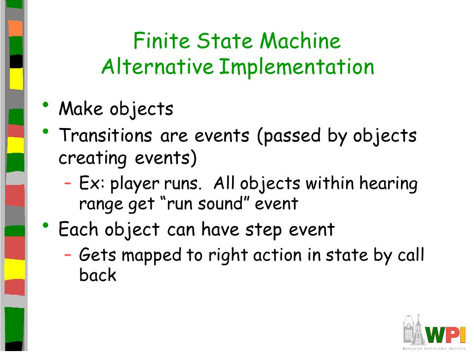 Finite State Machine Alternative Implementation Make objects Transitions are events (passed by objects creating events) –Ex: player runs.