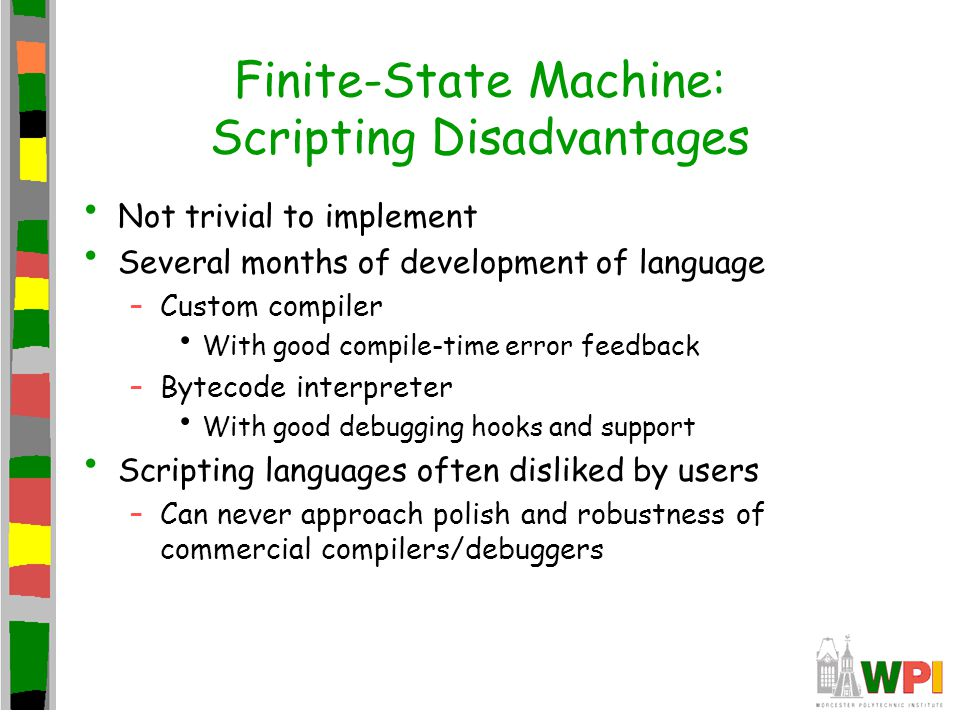 Finite-State Machine: Scripting Disadvantages Not trivial to implement Several months of development of language –Custom compiler With good compile-time error feedback –Bytecode interpreter With good debugging hooks and support Scripting languages often disliked by users –Can never approach polish and robustness of commercial compilers/debuggers