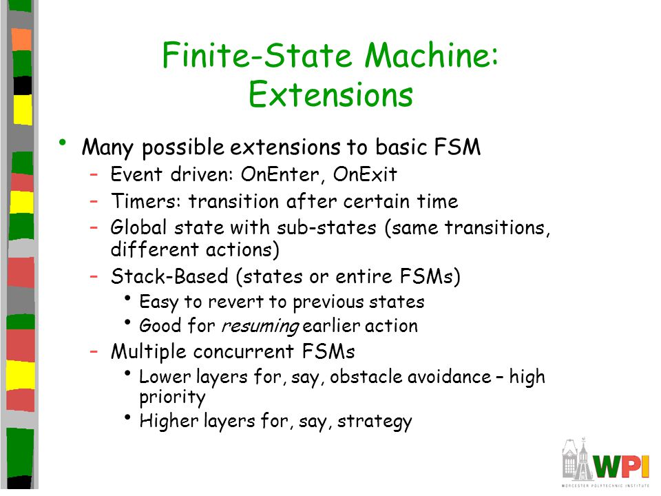 Finite-State Machine: Extensions Many possible extensions to basic FSM –Event driven: OnEnter, OnExit –Timers: transition after certain time –Global state with sub-states (same transitions, different actions) –Stack-Based (states or entire FSMs) Easy to revert to previous states Good for resuming earlier action –Multiple concurrent FSMs Lower layers for, say, obstacle avoidance – high priority Higher layers for, say, strategy