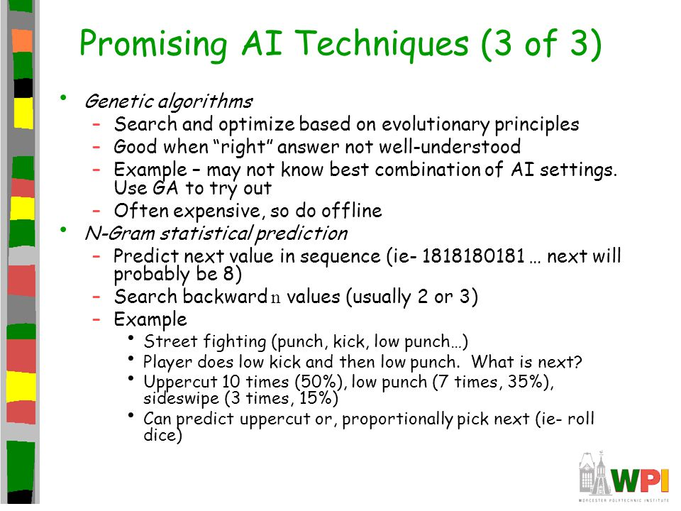 Promising AI Techniques (3 of 3) Genetic algorithms –Search and optimize based on evolutionary principles –Good when right answer not well-understood –Example – may not know best combination of AI settings.
