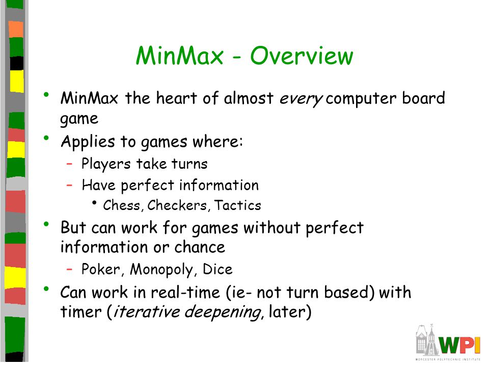 MinMax - Overview MinMax the heart of almost every computer board game Applies to games where: –Players take turns –Have perfect information Chess, Checkers, Tactics But can work for games without perfect information or chance –Poker, Monopoly, Dice Can work in real-time (ie- not turn based) with timer (iterative deepening, later)