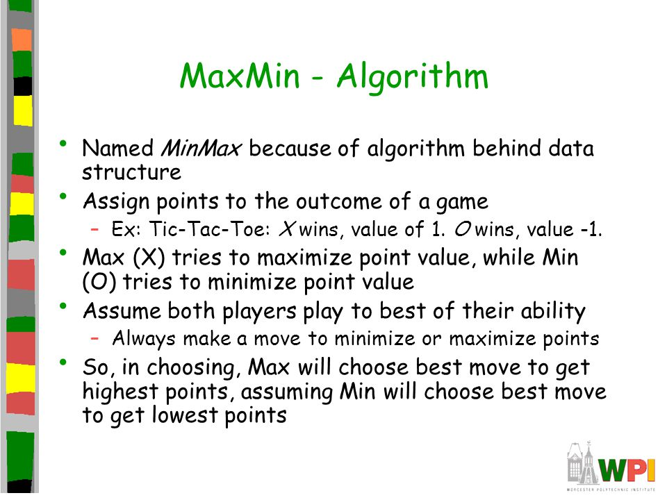 MinMax – First Example Max's turn Would like the 9 points (the maximum) But if choose left branch, Min will choose move to get 3  left branch has a value of 3 If choose right, Min can choose any one of 5, 6 or 7 (will choose 5, the minimum)  right branch has a value of 5 Right branch is largest (the maximum) so choose that move 5 345 394675 Max Min Max