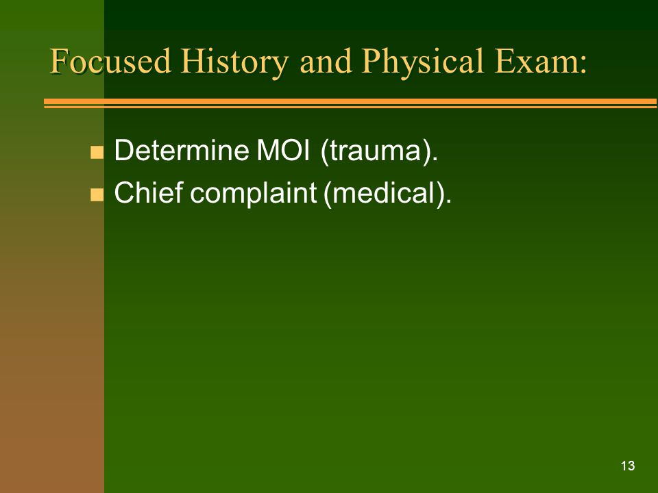 13 Focused History and Physical Exam: n Determine MOI (trauma). n Chief complaint (medical).