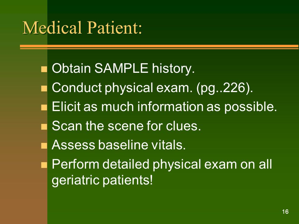 16 Medical Patient: n Obtain SAMPLE history. n Conduct physical exam. (pg..226). n Elicit as much information as possible. n Scan the scene for clues.