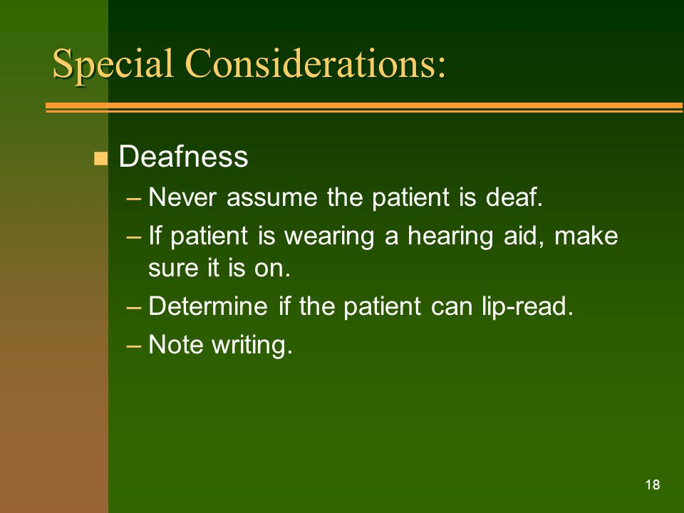 18 n Deafness –Never assume the patient is deaf. –If patient is wearing a hearing aid, make sure it is on. –Determine if the patient can lip-read. –No