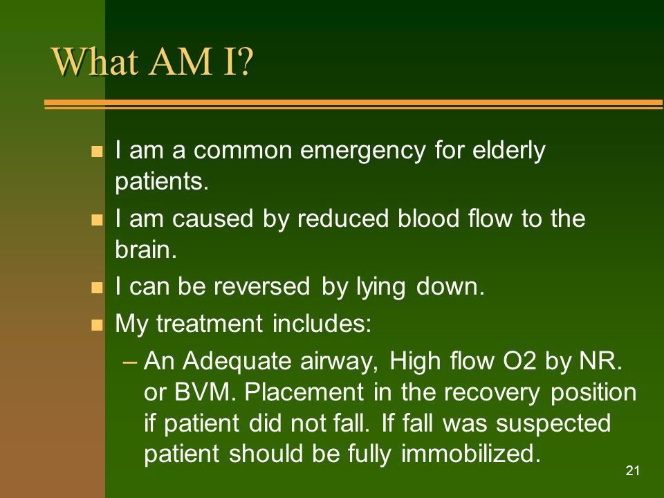 21 What AM I? n I am a common emergency for elderly patients. n I am caused by reduced blood flow to the brain. n I can be reversed by lying down. n M