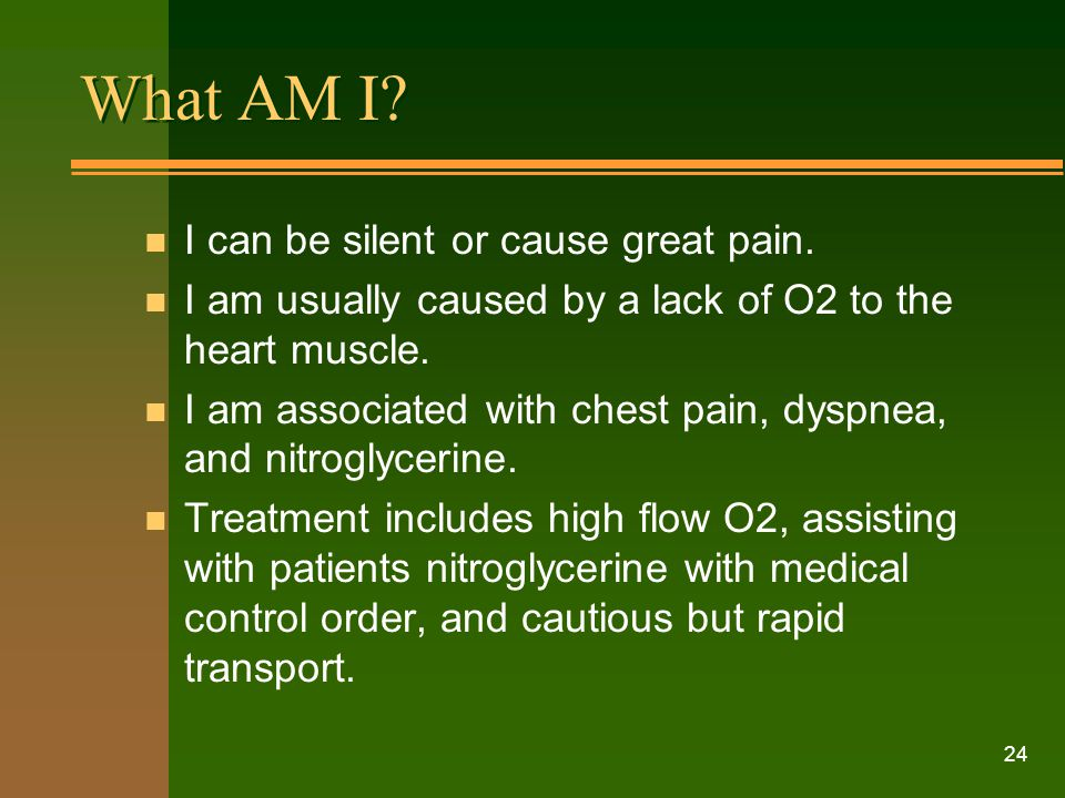 24 What AM I? n I can be silent or cause great pain. n I am usually caused by a lack of O2 to the heart muscle. n I am associated with chest pain, dys