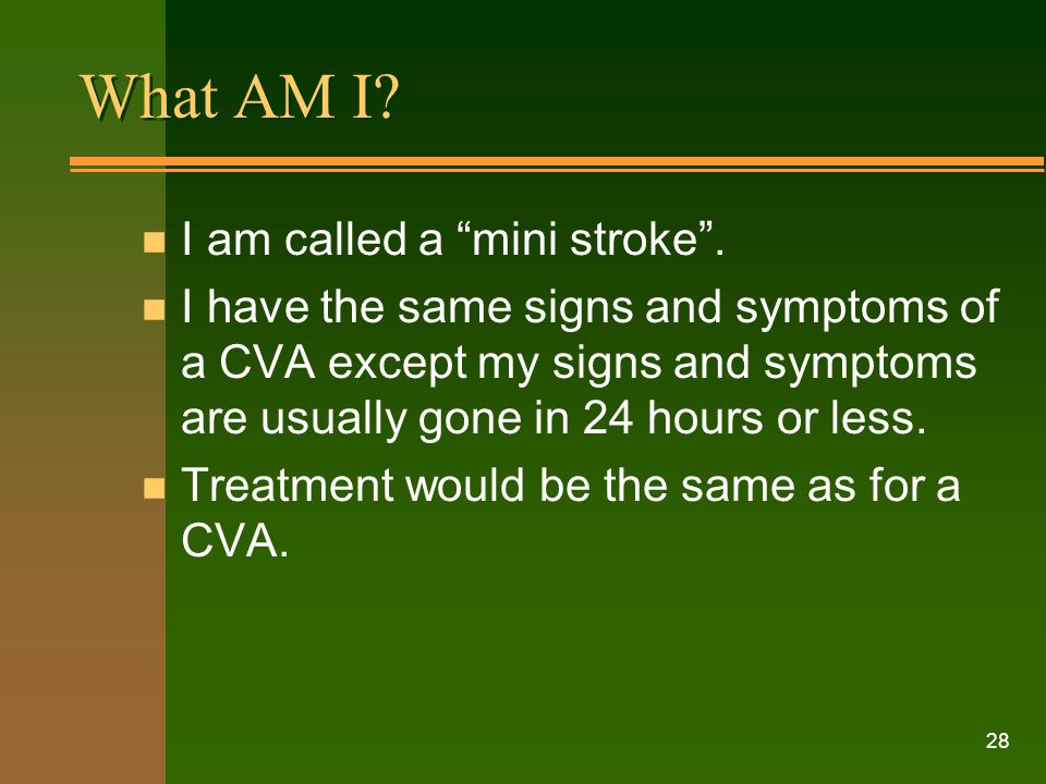 "28 What AM I? n I am called a ""mini stroke"". n I have the same signs and symptoms of a CVA except my signs and symptoms are usually gone in 24 hours o"