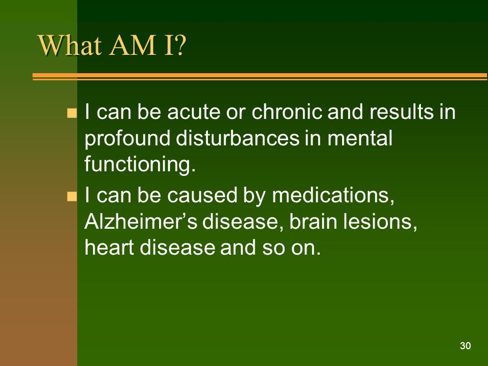 30 What AM I? n I can be acute or chronic and results in profound disturbances in mental functioning. n I can be caused by medications, Alzheimer's di