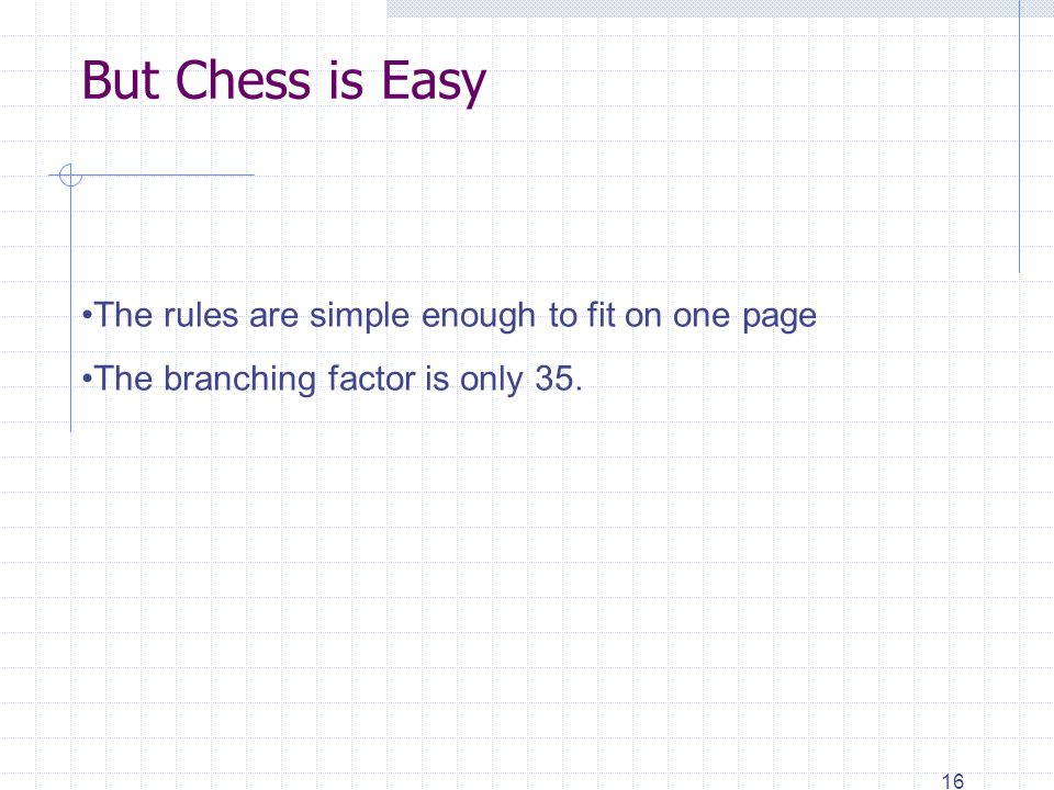 16 But Chess is Easy The rules are simple enough to fit on one page The branching factor is only 35.