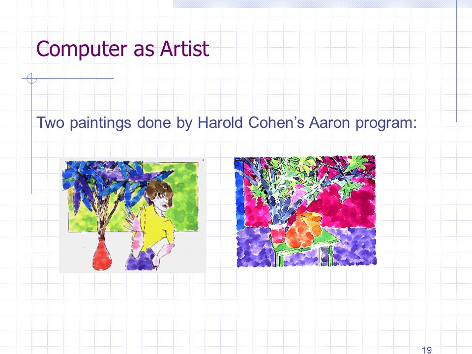 19 Computer as Artist Two paintings done by Harold Cohen's Aaron program: