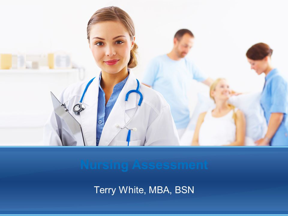 Nursing Assessment Terry White, MBA, BSN By: Terry White, MBA, BSN