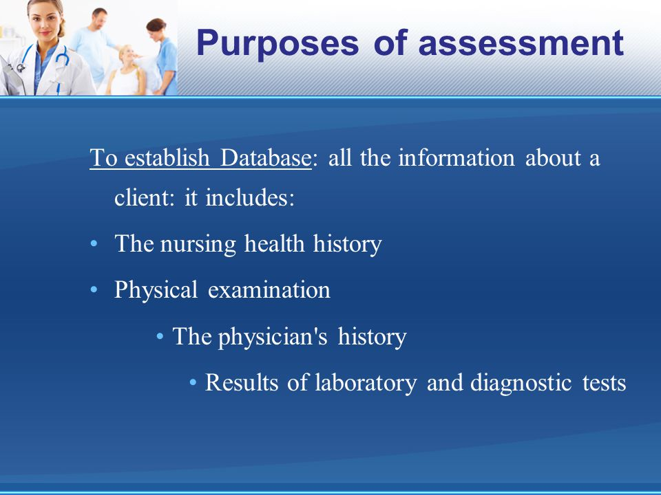 Purposes of assessment To establish Database: all the information about a client: it includes: The nursing health history Physical examination The phy