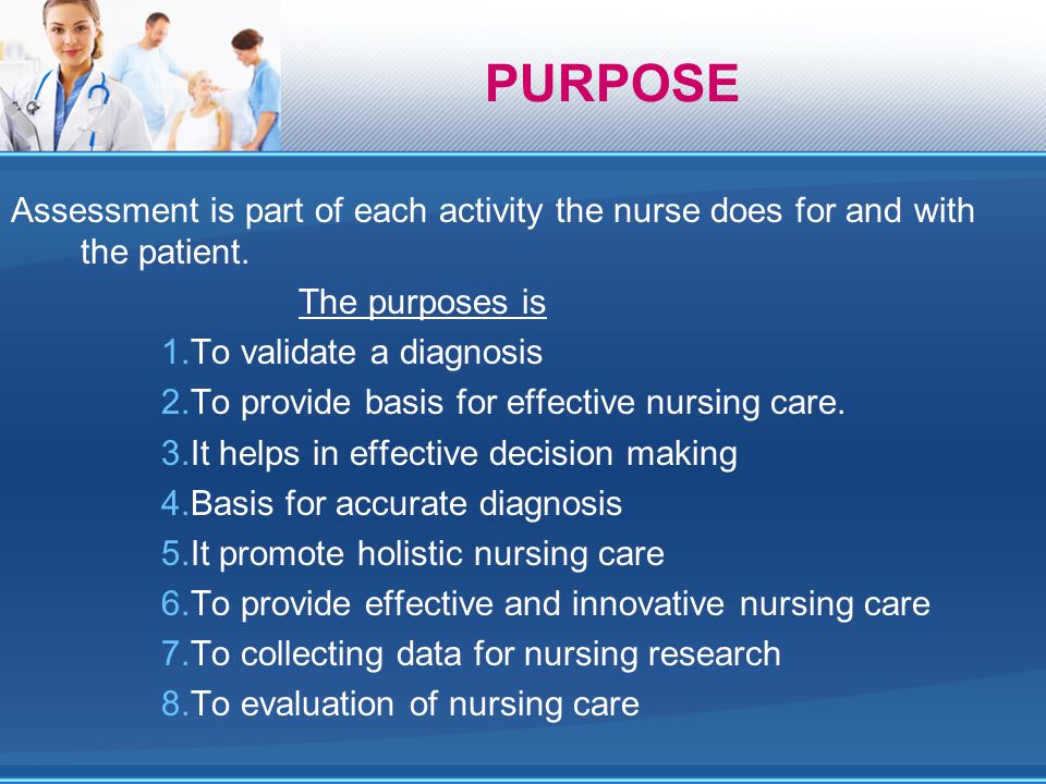 Assessment is part of each activity the nurse does for and with the patient. The purposes is 1.To validate a diagnosis 2.To provide basis for effectiv