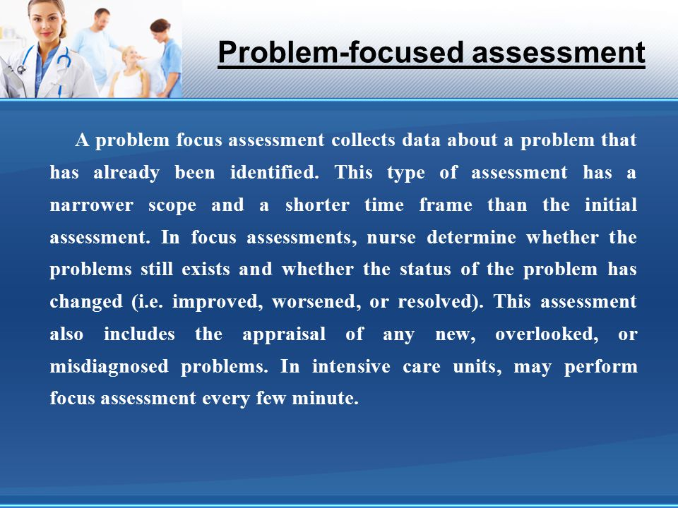 Problem-focused assessment A problem focus assessment collects data about a problem that has already been identified. This type of assessment has a na