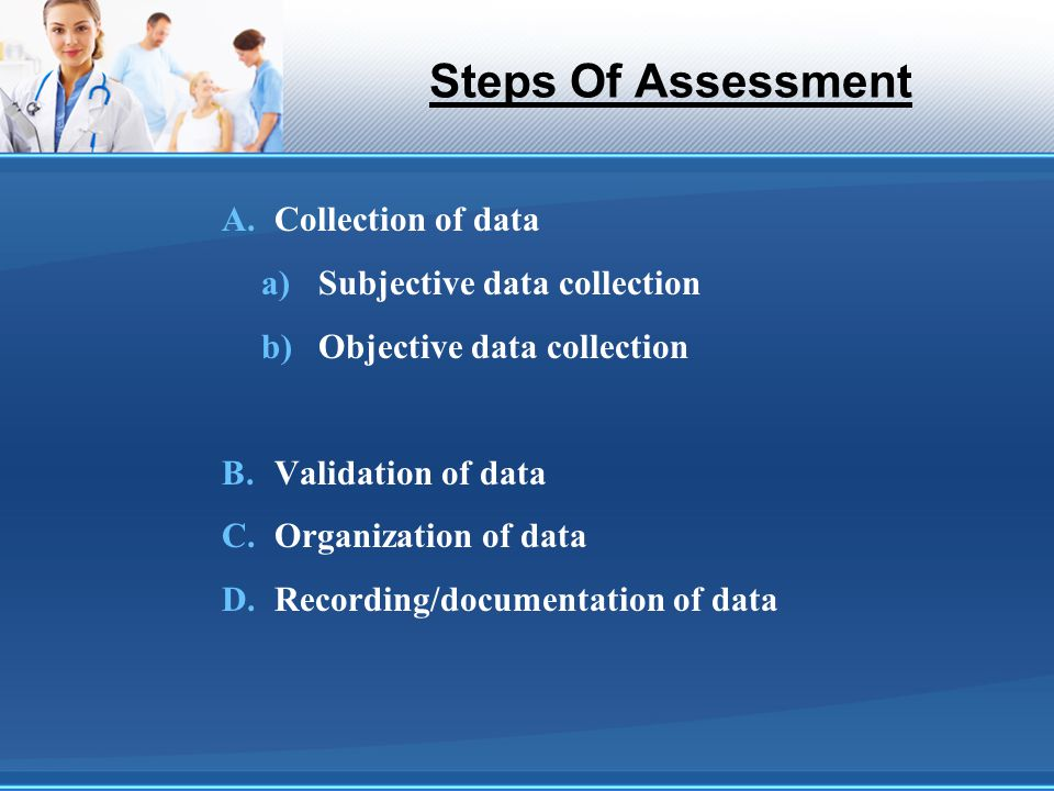 Steps Of Assessment A.Collection of data a)Subjective data collection b)Objective data collection B.Validation of data C.Organization of data D.Record