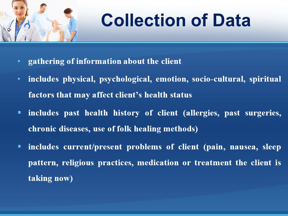 Collection of Data gathering of information about the client includes physical, psychological, emotion, socio-cultural, spiritual factors that may aff