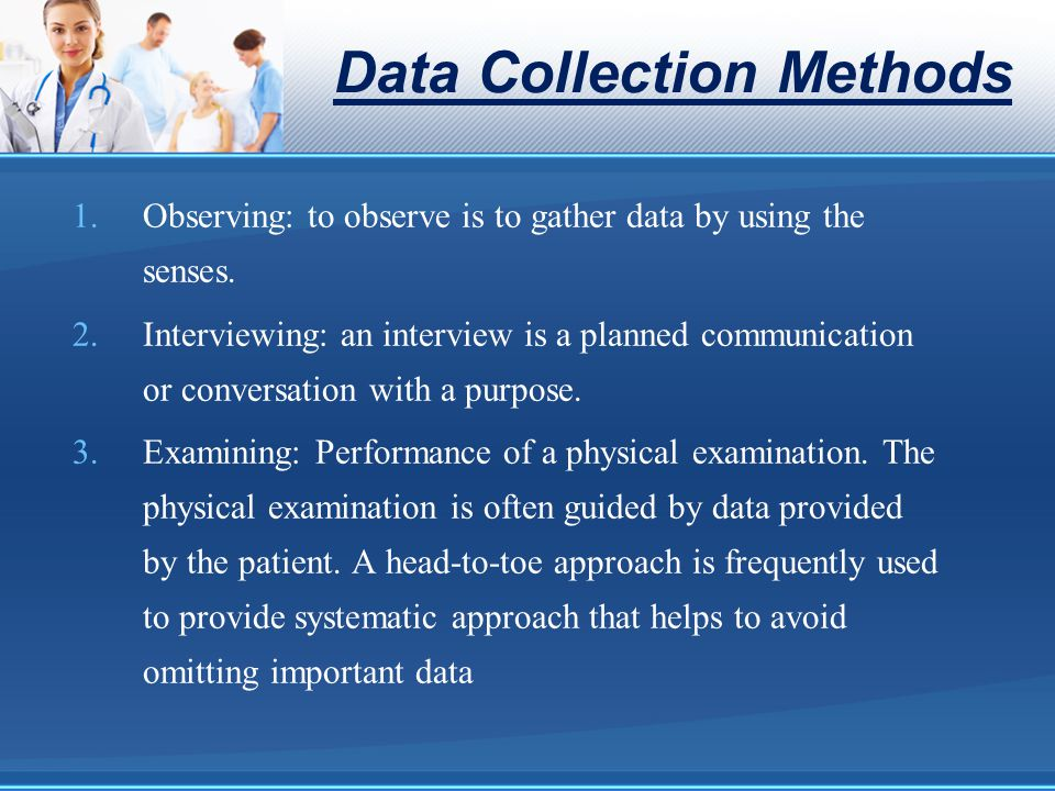 Data Collection Methods 1.Observing: to observe is to gather data by using the senses. 2.Interviewing: an interview is a planned communication or conv