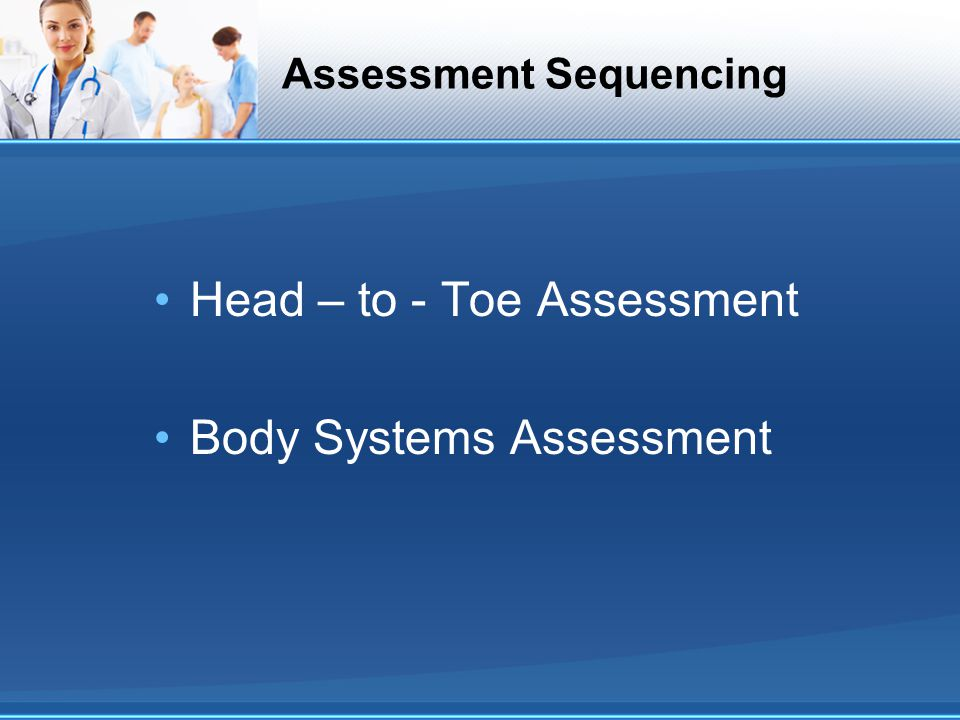 Assessment Sequencing Head – to - Toe Assessment Body Systems Assessment