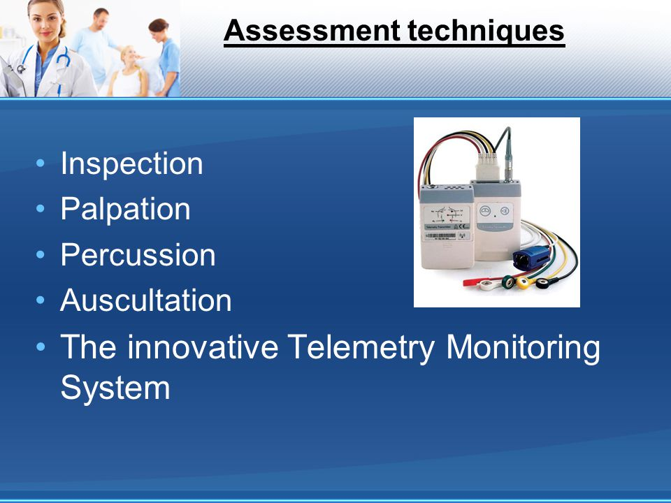 Assessment techniques Inspection Palpation Percussion Auscultation The innovative Telemetry Monitoring System